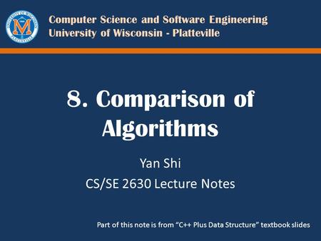Computer Science and Software Engineering University of Wisconsin - Platteville 8. Comparison of Algorithms Yan Shi CS/SE 2630 Lecture Notes Part of this.