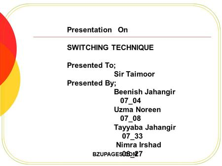 BZUPAGES.COM Presentation On SWITCHING TECHNIQUE Presented To; Sir Taimoor Presented By; Beenish Jahangir 07_04 Uzma Noreen 07_08 Tayyaba Jahangir 07_33.