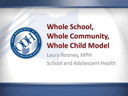 Whole School, Whole Community, Whole Child Model Laura Rooney, MPH School and Adolescent Health.