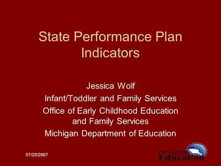 07/20/2007 State Performance Plan Indicators Jessica Wolf Infant/Toddler and Family Services Office of Early Childhood Education and Family Services Michigan.