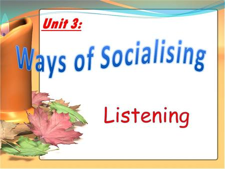 Unit 3: CONTENT Before Listening While Listening After listening.