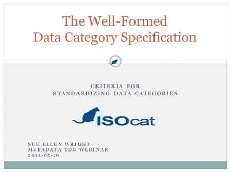 CRITERIA FOR STANDARDIZING DATA CATEGORIES The Well-Formed Data Category Specification SUE ELLEN WRIGHT METADATA TDG WEBINAR 2011-05-16.