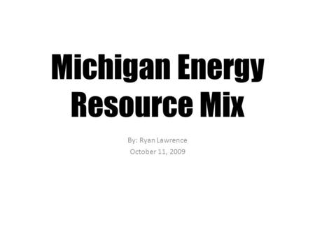 Michigan Energy Resource Mix By: Ryan Lawrence October 11, 2009.