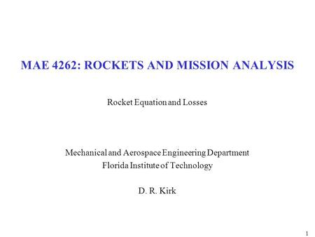 MAE 4262: ROCKETS AND MISSION ANALYSIS Rocket Equation and Losses Mechanical and Aerospace Engineering Department Florida Institute of Technology D. R.