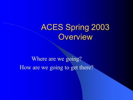 ACES Spring 2003 Overview Where are we going? How are we going to get there?
