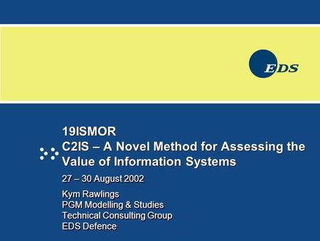 19ISMOR C2IS – A Novel Method for Assessing the Value of Information Systems 27 – 30 August 2002 Kym Rawlings PGM Modelling & Studies Technical Consulting.