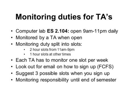 Monitoring duties for TA's Computer lab ES 2.104: open 9am-11pm daily Monitored by a TA when open Monitoring duty split into slots: 2 hour slots from 11am-9pm.