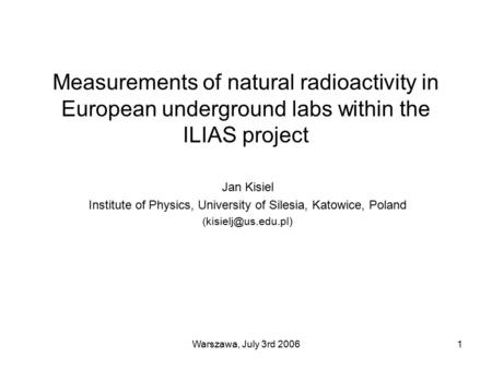 Warszawa, July 3rd 20061 Measurements of natural radioactivity in European underground labs within the ILIAS project Jan Kisiel Institute of Physics, University.