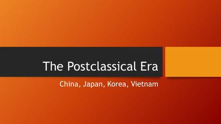 The Postclassical Era China, Japan, Korea, Vietnam.