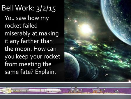 You saw how my rocket failed miserably at making it any farther than the moon. How can you keep your rocket from meeting the same fate? Explain. Bell Work: