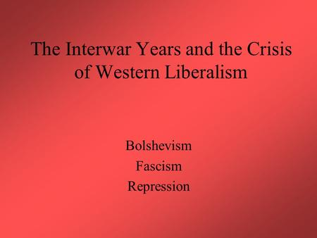 The Interwar Years and the Crisis of Western Liberalism Bolshevism Fascism Repression.