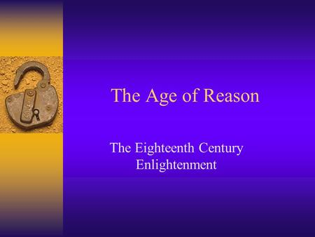 The Age of Reason The Eighteenth Century Enlightenment.