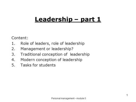 1 Leadership – part 1 Content: 1.Role of leaders, role of leadership 2.Management or leadership? 3.Traditional conception of leadership 4.Modern conception.