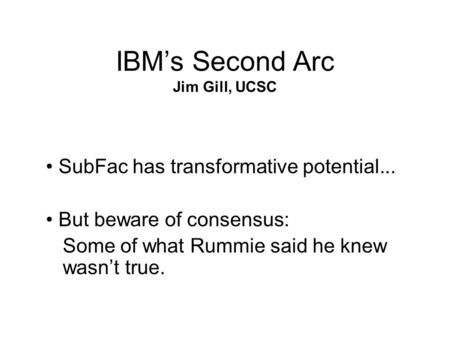 IBM's Second Arc Jim Gill, UCSC SubFac has transformative potential... But beware of consensus: Some of what Rummie said he knew wasn't true.