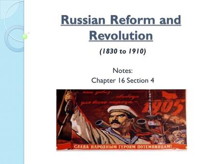 Russian Reform and Revolution (1830 to 1910) Notes: Chapter 16 Section 4.