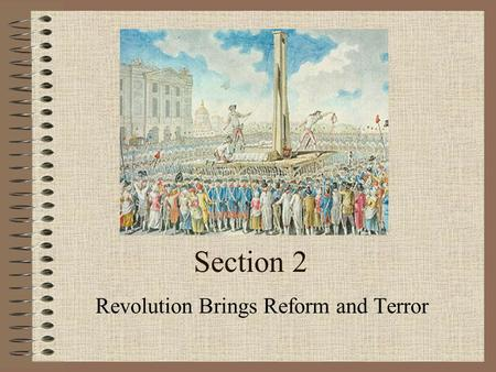 Section 2 Revolution Brings Reform and Terror. SECTION 2 The French Revolution Paris citizens feared the King would drive out the National Assembly by.