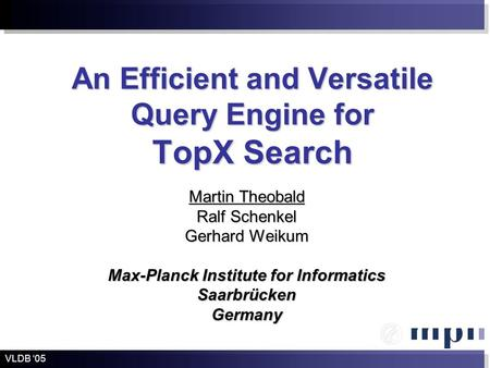 An Efficient and Versatile Query Engine for TopX Search Martin Theobald Ralf Schenkel Gerhard Weikum Max-Planck Institute for Informatics SaarbrückenGermany.