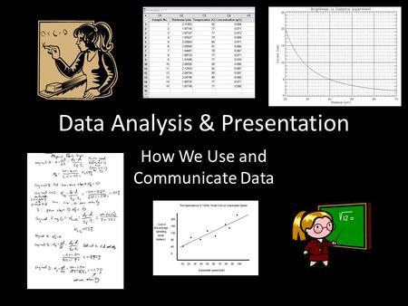 Data Analysis & Presentation How We Use and Communicate Data.