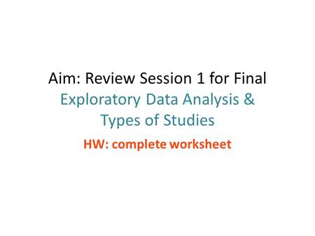 Aim: Review Session 1 for Final Exploratory Data Analysis & Types of Studies HW: complete worksheet.