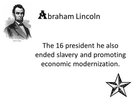 A braham Lincoln The 16 president he also ended slavery and promoting economic modernization.