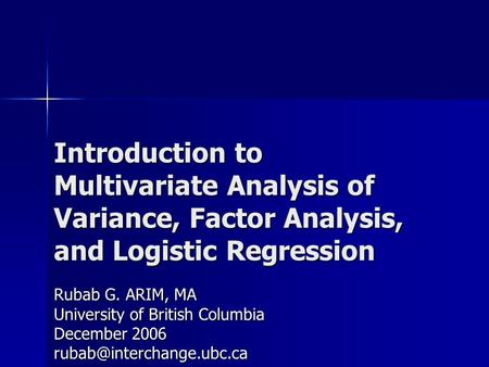 Introduction to Multivariate Analysis of Variance, Factor Analysis, and Logistic Regression Rubab G. ARIM, MA University of British Columbia December 2006.