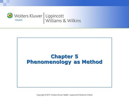 Copyright © 2011 Wolters Kluwer Health | Lippincott Williams & Wilkins Chapter 5 Phenomenology as Method.