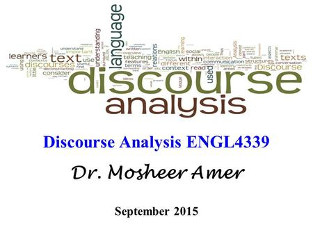 Discourse Analysis ENGL4339 Dr. Mosheer Amer September 2015.