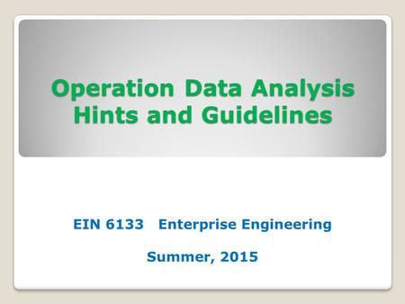 Operation Data Analysis Hints and Guidelines EIN 6133 Enterprise Engineering Summer, 2015.