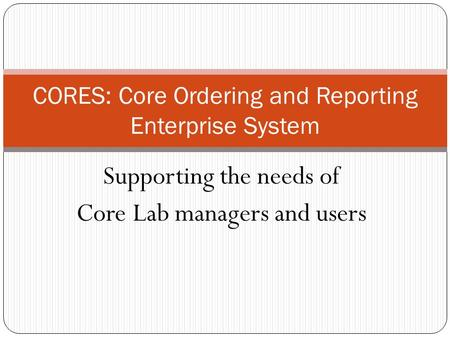 Supporting the needs of Core Lab managers and users CORES: Core Ordering and Reporting Enterprise System.