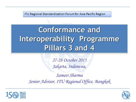 27-28 October 2015 Jakarta, Indonesia, Sameer Sharma Senior Advisor, ITU Regional Office, Bangkok Conformance and Interoperability Programme Pillars 3.