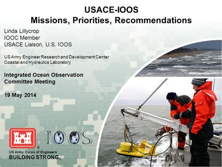 US Army Corps of Engineers BUILDING STRONG ® USACE-IOOS Missions, Priorities, Recommendations Linda Lillycrop IOOC Member USACE Liaison, U.S. IOOS US Army.