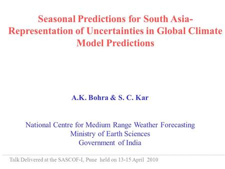 Seasonal Predictions for South Asia- Representation of Uncertainties in Global Climate Model Predictions A.K. Bohra & S. C. Kar National Centre for Medium.