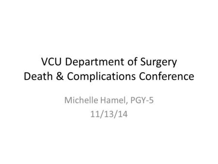 VCU Department of Surgery Death & Complications Conference Michelle Hamel, PGY-5 11/13/14.