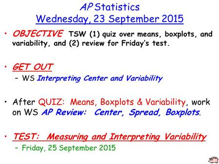 AP Statistics Wednesday, 23 September 2015 OBJECTIVE TSW (1) quiz over means, boxplots, and variability, and (2) review for Friday's test. GET OUT –WS.
