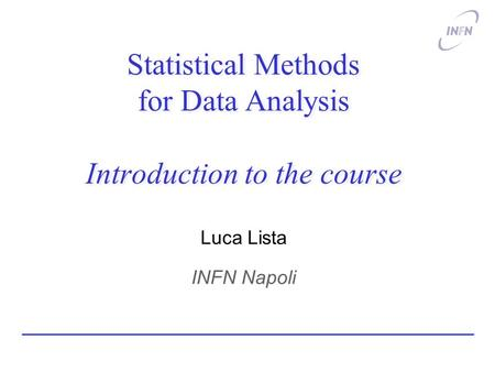 Statistical Methods for Data Analysis Introduction to the course Luca Lista INFN Napoli.