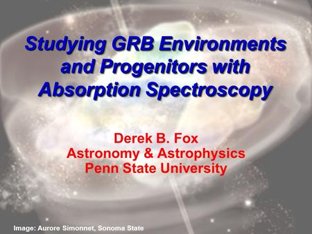 Studying GRB Environments and Progenitors with Absorption Spectroscopy Derek B. Fox Astronomy & Astrophysics Penn State University Image: Aurore Simonnet,
