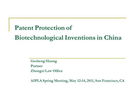 Patent Protection of Biotechnological Inventions in China Gesheng Huang Partner Zhongzi Law Office AIPLA Spring Meeting, May 12-14, 2011, San Francisco,
