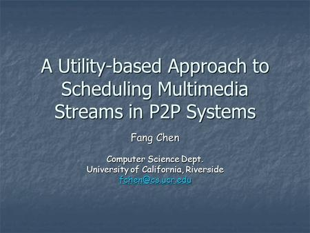 A Utility-based Approach to Scheduling Multimedia Streams in P2P Systems Fang Chen Computer Science Dept. University of California, Riverside