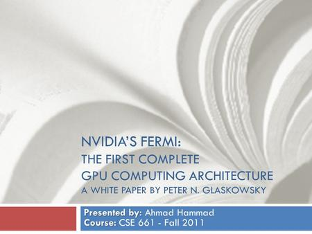 NVIDIA'S FERMI: THE FIRST COMPLETE GPU COMPUTING ARCHITECTURE A WHITE PAPER BY PETER N. GLASKOWSKY Presented by: Course: Presented by: Ahmad Hammad Course: