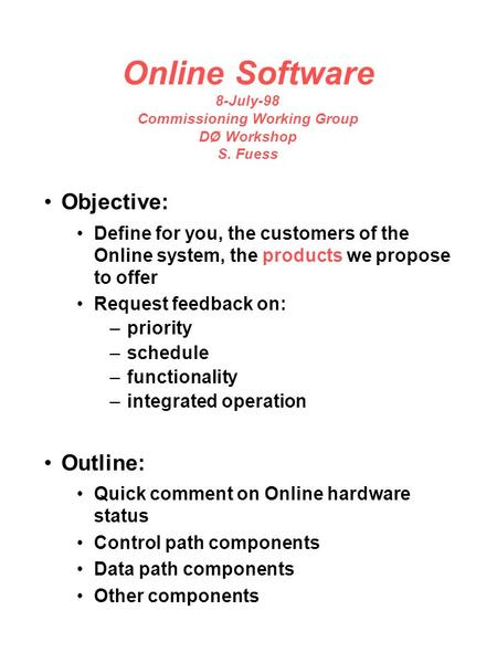 Online Software 8-July-98 Commissioning Working Group DØ Workshop S. Fuess Objective: Define for you, the customers of the Online system, the products.