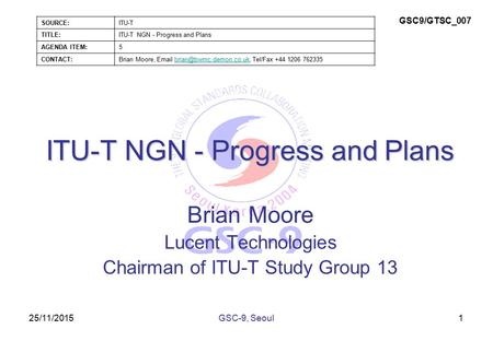 25/11/2015 ITU-T NGN - Progress and Plans Brian Moore Lucent Technologies Chairman of ITU-T Study Group 13 1GSC-9, Seoul SOURCE:ITU-T TITLE:ITU-T NGN -