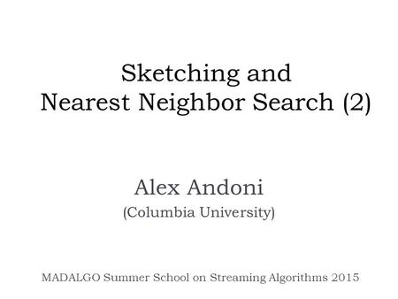 Sketching and Nearest Neighbor Search (2) Alex Andoni (Columbia University) MADALGO Summer School on Streaming Algorithms 2015.