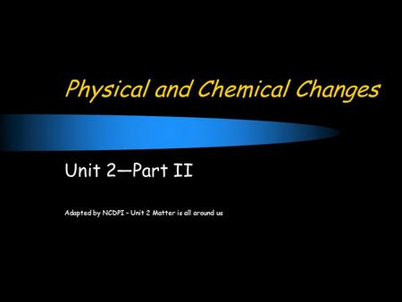 Physical and Chemical Changes Unit 2—Part II Adapted by NCDPI – Unit 2 Matter is all around us.