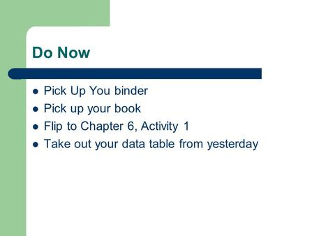Do Now Pick Up You binder Pick up your book Flip to Chapter 6, Activity 1 Take out your data table from yesterday.