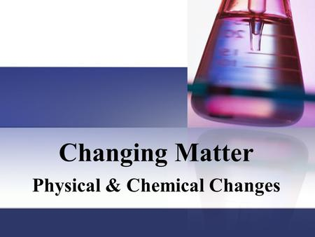 Changing Matter Physical & Chemical Changes. Matter has properties Two basic types of properties that we can associate with matter. Physical properties.