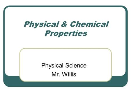 Physical & Chemical Properties Physical Science Mr. Willis.