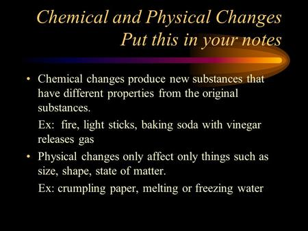 Chemical and Physical Changes Put this in your notes Chemical changes produce new substances that have different properties from the original substances.