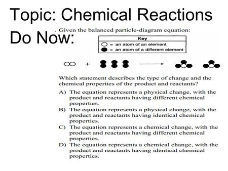 Topic: Chemical Reactions Do Now:. Physical vs. Chemical Change Physical Change = Chemical Change = Change in form/appearance Examples: Dissolving & phase.