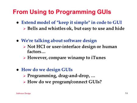 Software Design 5.1 From Using to Programming GUIs l Extend model of keep it simple in code to GUI  Bells and whistles ok, but easy to use and hide.