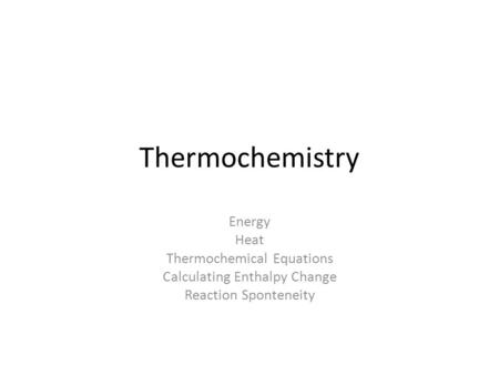 Thermochemistry Energy Heat Thermochemical Equations Calculating Enthalpy Change Reaction Sponteneity.